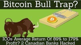 Crypto News | Bitcoin Bull Trap? ICOs Average Return Of 89% to 179% Profit? 2 Canadian Banks Hacked