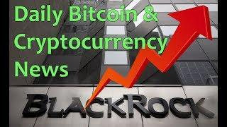 Blackrock Bitcoin ETFs Soon? - Daily Bitcoin and Cryptocurrency News 7/16/2018