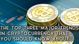 The Top 3 Major Trends in Cryptocurrencies You Should Know About