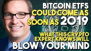 Bitcoin ETFS Could Come As SOON AS 2019 - What This CRYPTO EXPERT KNOWS Will BLOW YOUR MIND