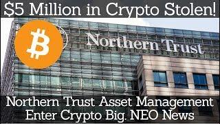 Crypto News | $5 Million in Crypto Stolen! Northern Trust Asset Management Enter Crypto Big NEO News