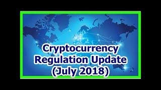 Today News - Cryptocurrency Regulation Update (July 2018)
