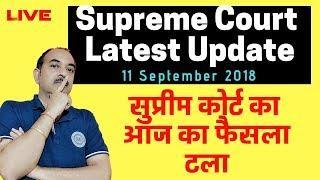 Supreme Court  Latest Update, 11 September 2018, सुप्रीम कोर्ट का आज का फैसला टला. अब कब होगा फैसला