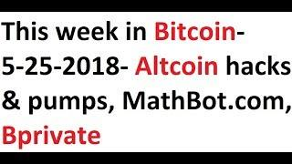 This week in Bitcoin- 5-25-2018- Altcoin hacks & pumps, MathBot.com, Bprivate