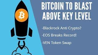 Bitcoin To Blast Above Key Level! Blackrock Anti Crypto? EOS Breaks Record. VEN Token Swap
