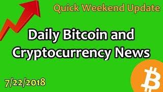 Quick Weekend Update - Daily Bitcoin and Cryptocurrency News 7/22/2018