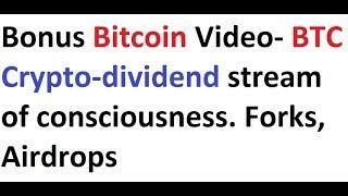 Bonus Bitcoin Video- BTC Crypto-dividend stream of consciousness. Forks, Airdrops
