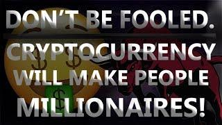 DON'T BE FOOLED. |  Cryptocurrency will make ALOT of people MILLIONAIRES!