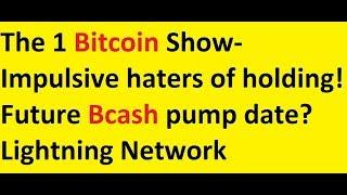 The 1 Bitcoin Show- Impulsive haters of holding! Future Bcash pump date? Lightning Network