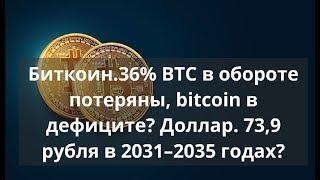 Биткоин. 36% BTC в обороте потеряны, bitcoin в дефиците? Доллар. 73,9 рубля в 2031–2035 годах?