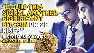 Could This Signal Another Significant Bitcoin Price Rise? - Investment Groups Are STILL ALL IN