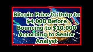 Today News - Bitcoin Price to Drop to $4,000 Before Bouncing to $10,000 According to Senior Analyst
