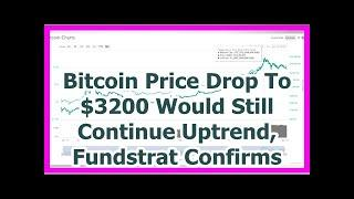 Today News - Bitcoin Price Drop To $3200 Would Still Continue Uptrend, Fundstrat Confirms