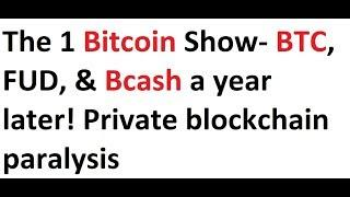 The 1 Bitcoin Show- BTC, FUD, & Bcash a year later! Private blockchain paralysis