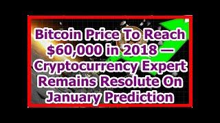 Today News - Bitcoin Price To Reach $60,000 in 2018 — Cryptocurrency Expert Remains Resolute On Jan