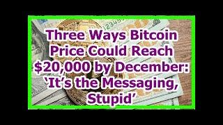 Today News - Three Ways Bitcoin Price Could Reach $20,000 by December: 'It's the Messaging, Stupid'
