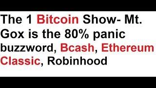 The 1 Bitcoin Show- Mt. Gox is the 80% panic buzzword, Bcash, Ethereum Classic, Robinhood