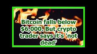 Today News - Bitcoin falls below $6,000. But crypto trader says its not dead