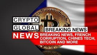 Breaking News, French Corruption, Chines tech, Bitcoin and more