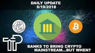 Banks To Bring Cryptocurrency Mainstream... But How? Daily Crypto Update 6/19/2018