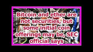 Today News - Bitcoin and ether are not securities, but some initial coin offerings may be, SEC offi
