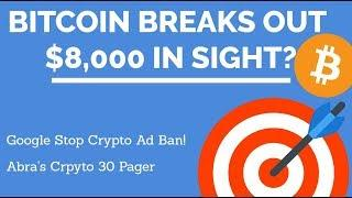 Crypto News | Bitcoin Breaks out! $8,000 in sight? Google Stop Crypto Ad Ban! Abra's Crpyto 30 Pager