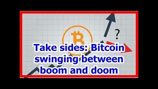 Today News - Take sides: Bitcoin swinging between boom and doom