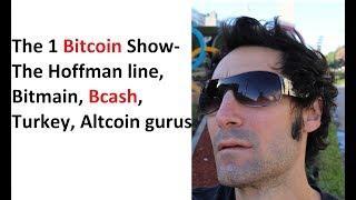 The 1 Bitcoin Show- The Hoffman line, Bitmain, Bcash, Turkey, Altcoin gurus
