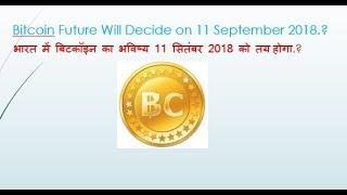 Bitcoin Future /भारत में बिटकॉइन का भविष्य 11 सितंबर 2018 को तय होगा.?
