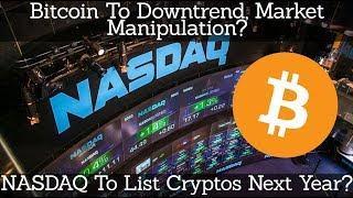 Crypto News | Bitcoin To Downtrend & Market Manipulation? NASDAQ To List Cryptos Next Year?