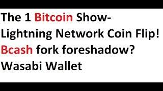 The 1 Bitcoin Show- Lightning Network Coin Flip! Bcash fork foreshadow? Wasabi Wallet