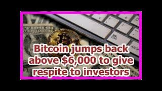Today News - Bitcoin jumps back above $6,000 to give respite to investors