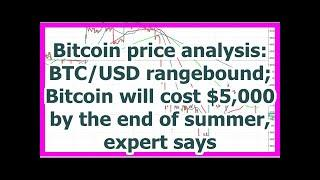 Today News - Bitcoin price analysis: BTC/USD rangebound; Bitcoin will cost $5,000 by the end of sum