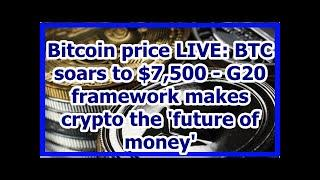 Today News - Bitcoin price LIVE: BTC soars to $7,500 - G20 framework makes crypto the future of mon