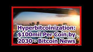 Today News - Hyperbitcoinization: $100mil Per Coin by 2030 - Bitcoin News