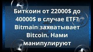 Биткоин от 22000$ до 40000$ в случае ETF? Bitmain захватывает Bitcoin. Нами манипулируют