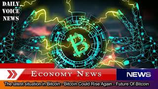 The latest situation in Bitcoin - Bitcoin Could Rise Again - Future Of Bitcoin