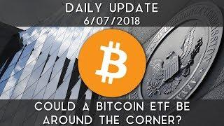 Daily Update (6/7/18) | Could a Bitcoin ETF be around the corner?