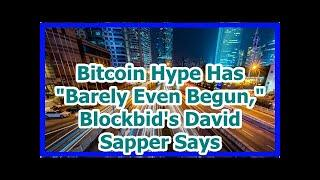 Today News - Bitcoin Hype Has Barely Even Begun, Blockbids David Sapper Says