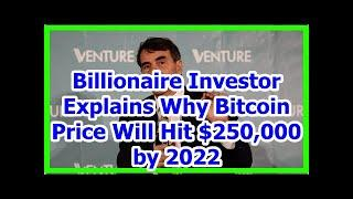 Today News - Billionaire Investor Explains Why Bitcoin Price Will Hit $250,000 by 2022