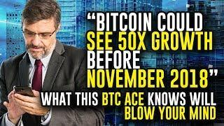 """Bitcoin Could SEE 50X GROWTH Before NOVEMBER 2018"" - What This BTC ACE Knows Will BLOW YOUR MIND"
