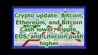 Today News - Crypto update: Bitcoin, Ethereum, and Bitcoin Cash lower, Ripple, EOS, and Litecoin pu