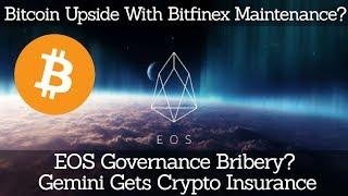 Bitcoin Upside With Bitfinex Maintenance? EOS Governance Bribery? Gemini Gets Crypto Insurance