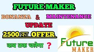 FUTURE MAKER || BONANZA & MAINTENANCE UPDATE || KB TAK COUNTINUE RHEGA 2500 KA OFFER